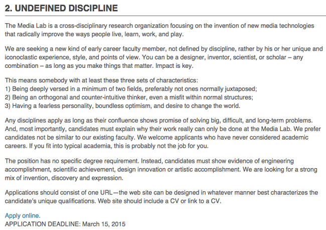 "Screenshot of Media Lab at MIT's posting for ""undefined discipline"" job:  The Media Lab is a cross-disciplinary research organization focusing on the invention of new media technologies that radically improve the ways people live, learn, work, and play.  We are seeking a new kind of early career faculty member, not defined by discipline, rather by his or her unique and iconoclastic experience, style, and points of view. You can be a designer, inventor, scientist, or scholar — any combination — as long as you make things that matter. Impact is key.  This means somebody with at least 3 sets of characteristics:  1. Being deeply versed in a minimum of two fields, preferably not ones normally juxtaposed; 2. Being an orthogonal and counter-intuitive thinker, even a misfit within normal structures; 3. Having a fearless personality, boundless optimism, and desire to change the world.  Any disciplines apply as long as their confluence shows promise of solving big, difficult, and long-term problems. And, most importantly, candidates must explain why their work really can only be done at the Media Lab. We prefer candidates not be similar to our existing faculty. We welcome applicants who have never considered academic careers. If you fit into typical academia, this probably isn't the job for you.  The position has no specific degree requirement. Instead, candidates must show evidence of engineering accomplishment, scientific achievement, design innovation or artistic accomplishment. We are looking for a strong nix of invention, discovery and expression.  Applications should consist of one URL — the web site can be designed in whatever manner best characterizes the candidate's unique qualifications. Web site should include a CV or link to a CV."