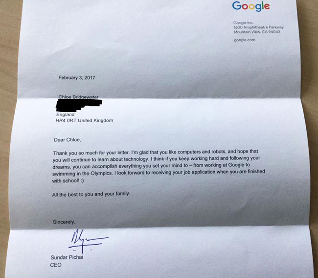 Photo of Google CEO Sundar Pichai's typed letter back to Chloe:  Dear Chloe,  Thank you so much for your letter. I'm glad that you like computers and robots, and hope that you will continue to learn about technology. I think if you keep working hard and following your dreams, you can accomplish everything you set your mind to — from working at Google to swimming in the Olympics. I look forward to receiving your job application when you are finished with school. :)  All the best to you and your family,  Sincerely, Sundar Pichai CEO
