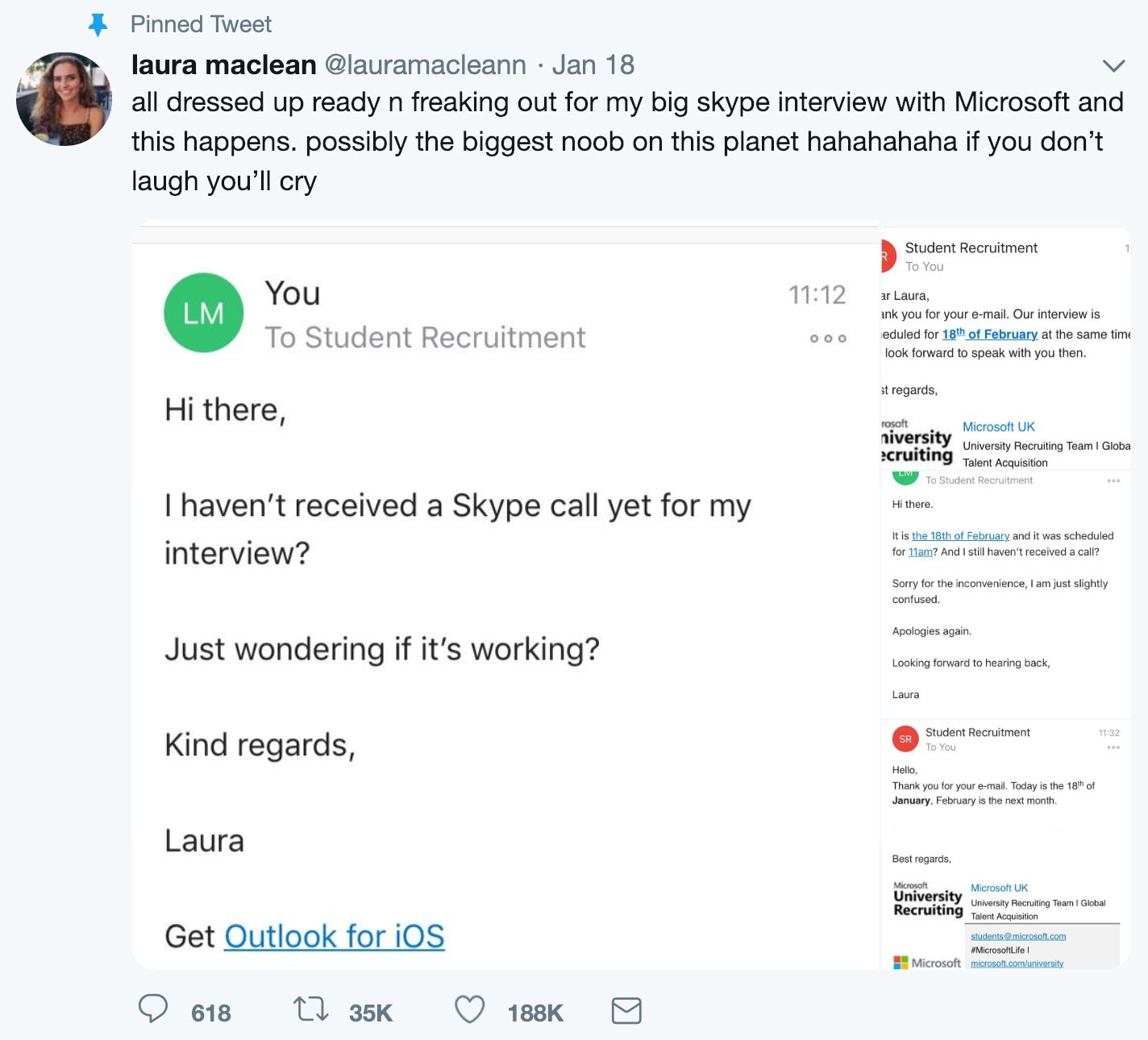 Screenshot of Laura MacLean's tweet about her mixing up the dates for her interview with Microsoft (including screenshot images of her email exchange with recruiter):  All dressed up ready n freaking out for my big Skype interview with Microsoft and this happens. Possibly the biggest noob on this planet. Hahahahaha. If you don't laugh you'll cry