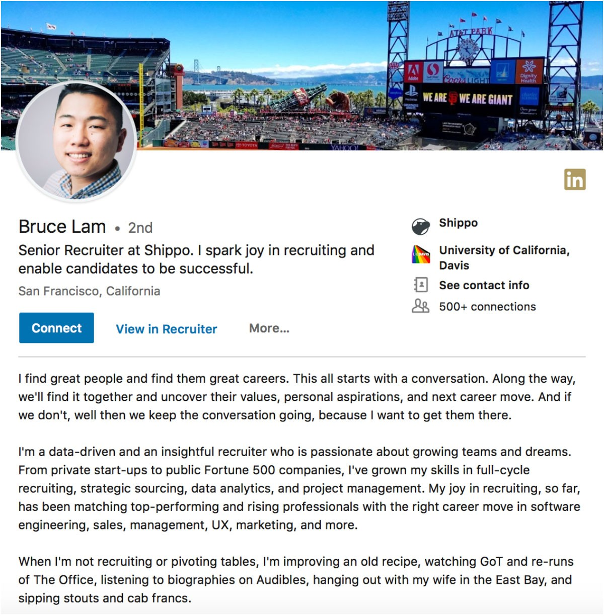 Bruce Lam's Summary: I find great people and find them great careers. This all starts with a conversation. Along the way, we'll find it together and uncover their values, personal aspirations, and next career move. And if we don't, well then we keep the conversation going, because I want to get them there.  I'm a data-driven and insightful recruiter who is passionate about growing teams and dreams. From private start-ups to public Fortune 500 companies, I've grown my skills in full-cycle recruiting, strategic sourcing, data analytics, and project management. My joy in recruiting, so far, has been matching top-performing and rising professionals with the right career move in software engineering, sales, management, UX, marketing, and more.  When I'm not recruiting or pivoting tables, I'm improving an old recipe, watching GoT and re-runs of The Office, listening to biographies on Audibles, hanging out with my wife in the East Bay, and sipping stouts and cab francs.