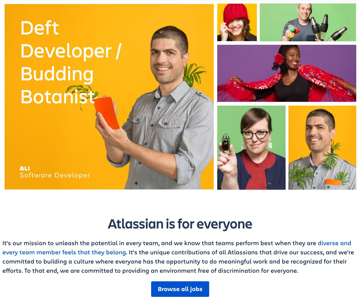 Screenshot from Atlassian career page. Includes image of 5 Atlassian employees showing off their hobbies, including dancing, botany, and bugs.  Text box reads:  It's our mission to unleash the potential in every team, and we know that teams perform best when they are diverse and every team member feels that they belong. It's the unique contributions of all Atlassians that drive our success, and we're committed to building a culture where everyone has the opportunity to do meaningful work and be recognized for their efforts. To that end, we are committed to providing an environment free of discrimination for everyone.