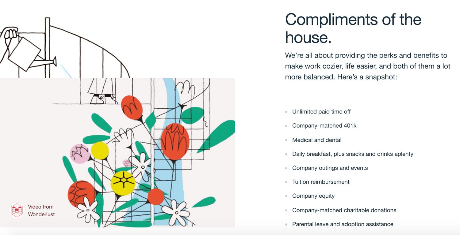 Screenshot from Vimeo's career page:  Compliments of the house. We're all about providing the perks and benefits to make work cozier, life easier, and both of them a lot more balanced. Here's a snapshot:  - unlimited time off - company matched 401k - medical and dental - daily breakfast, plus snacks and drinks aplenty - company outings and events - tuition reimbursement - company equity - company-matched charitable donations - parental leave and adoption assistance