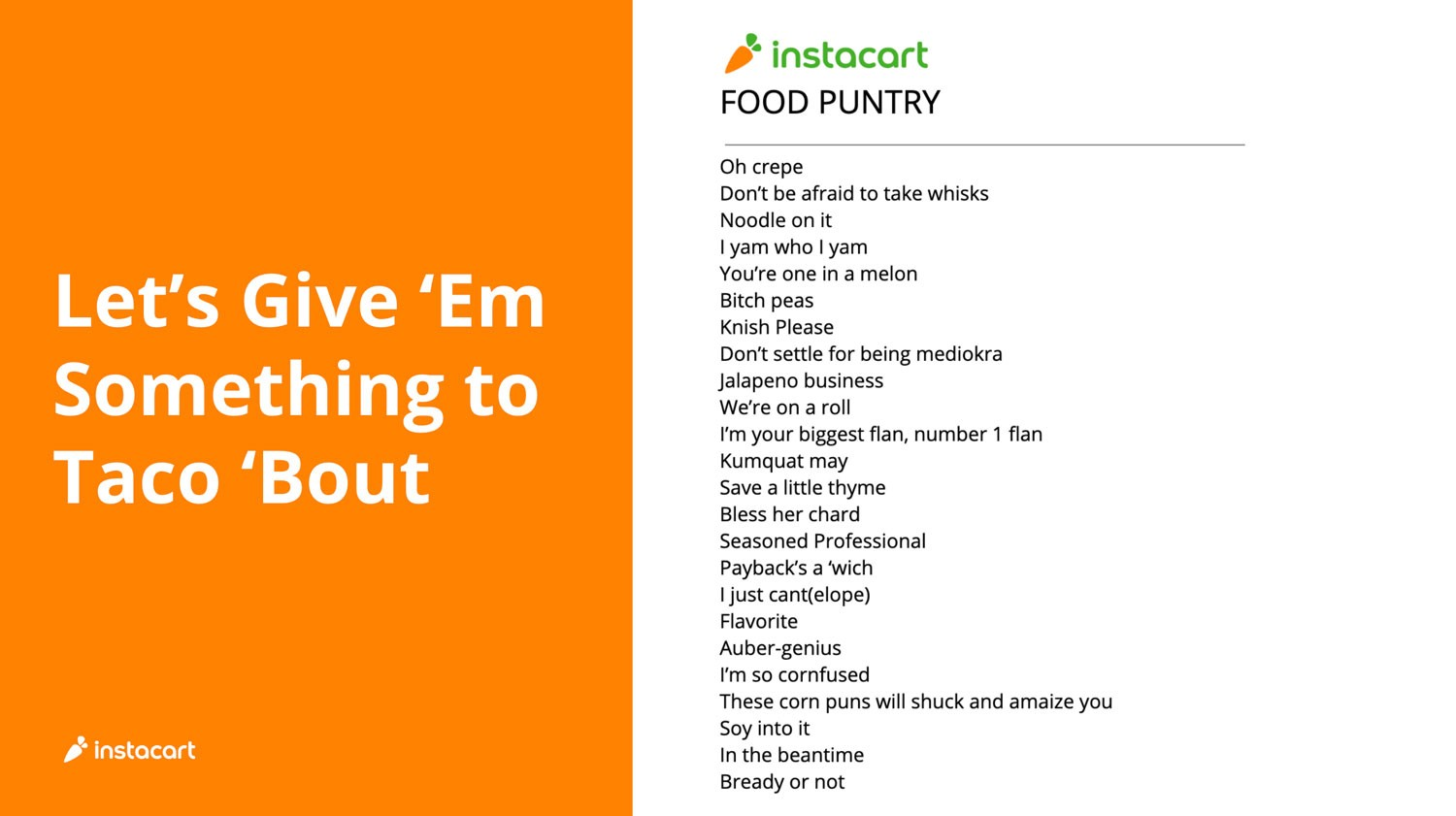 "Screenshot from Marta and Colleen's presentation deck, featuring list of ""Instacart Food Puntry"":  Oh crepe Don't be afraid to take whisks Noodle on it I yam who I yam You're one in a melon Bitch peas Knish please Don't settle for being mediokra Jalapeño business We're on a roll I'm your biggest flan, number 1 flan Kumquat may Save a little thyme Bless her chard Seasoned Professional Payback's a 'wich I just cant(elope) Flavorite Auber-genius I'm so cornfused These corn puns will shuck and amaize you Soy into it In the meantime Bready or not"