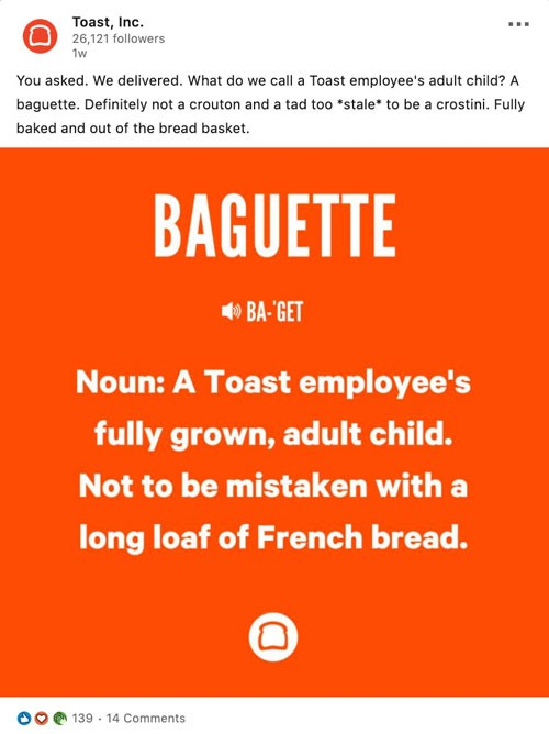 "Screenshot of posting on Toast's LinkedIn company page:  Social copy: You asked. We delivered. What do we call a Toast employee's adult child? A baguette. Definitely not a crouton and a tad too ""stale"" to be a crostini. Fully baked and out of the bread basket.  Baguette Noun: A Toast employee's fully grown, adult child. Not to be mistaken with a long loaf of French bread."