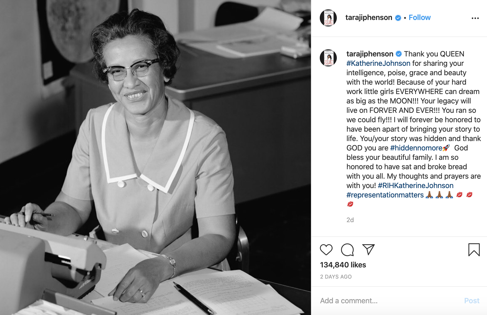 Screenshot of Taraji Henson's Instagram post about Katherine Johnson's death. Includes black and white photo of smiling Katherine Johnson at a desk with lots of papers.  Taraji's caption: Thank you QUEEN #KatherineJohnson for sharing your intelligence, poise, grace and beauty with the world! Because of your hard work little girls EVERYWHERE can dream as big as the MOON!!! Your legacy will live on FORVER AND EVER!!! You ran so we could fly!!! I will forever be honored to have been apart of bringing your story to life. You/your story was hidden and thank GOD you are #hiddennomore�� God bless your beautiful family. I am so honored to have sat and broke bread with you all. My thoughts and prayers are with you! #RIHKatherineJohnson #representationmatters