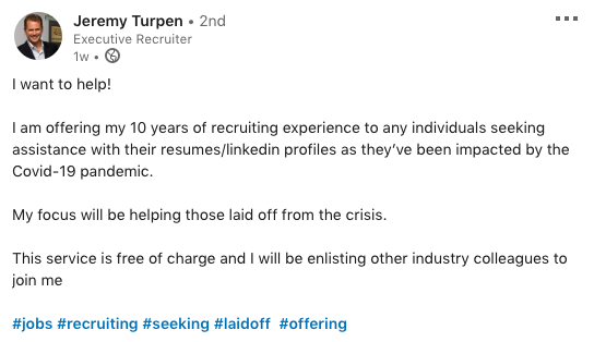Jeremy Turpen - Executive Recruiter  I want to help! I am offering my 10 years of recruiting experience to any individuals seeking assistance with their resumes/LinkedIn profiles as they've been impacted by the COVID-19 pandemic.  My focus will be helping those laid off from the crisis. This service is free of charge and I will be enlisting other industry colleagues to join me.  #jobs #recruiting #seeking #laidoff #offering