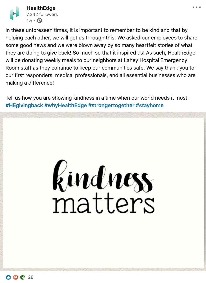 Screenshot of LinkedIn post from HealthEdge:  In these unforeseen times, it is important to be kind and that by helping each other, we will get through this. We asked our employees to share some good news and we were blown away by so many heartfelt stories of what they are doing to give back! So much so that it inspired us! As such, HealthEdge will be donating weekly meals to our neighbors at Lahey Hospital Emergency Room staff as they continue to keep our communities safe. We say thank you to our first responders, medical professionals, and all essential businesses who are making a difference!  Tell us how you are showing kindness in a time when our world needs it most!   #HEgivingback #whyHealthEdge #strongertogether #stayhome