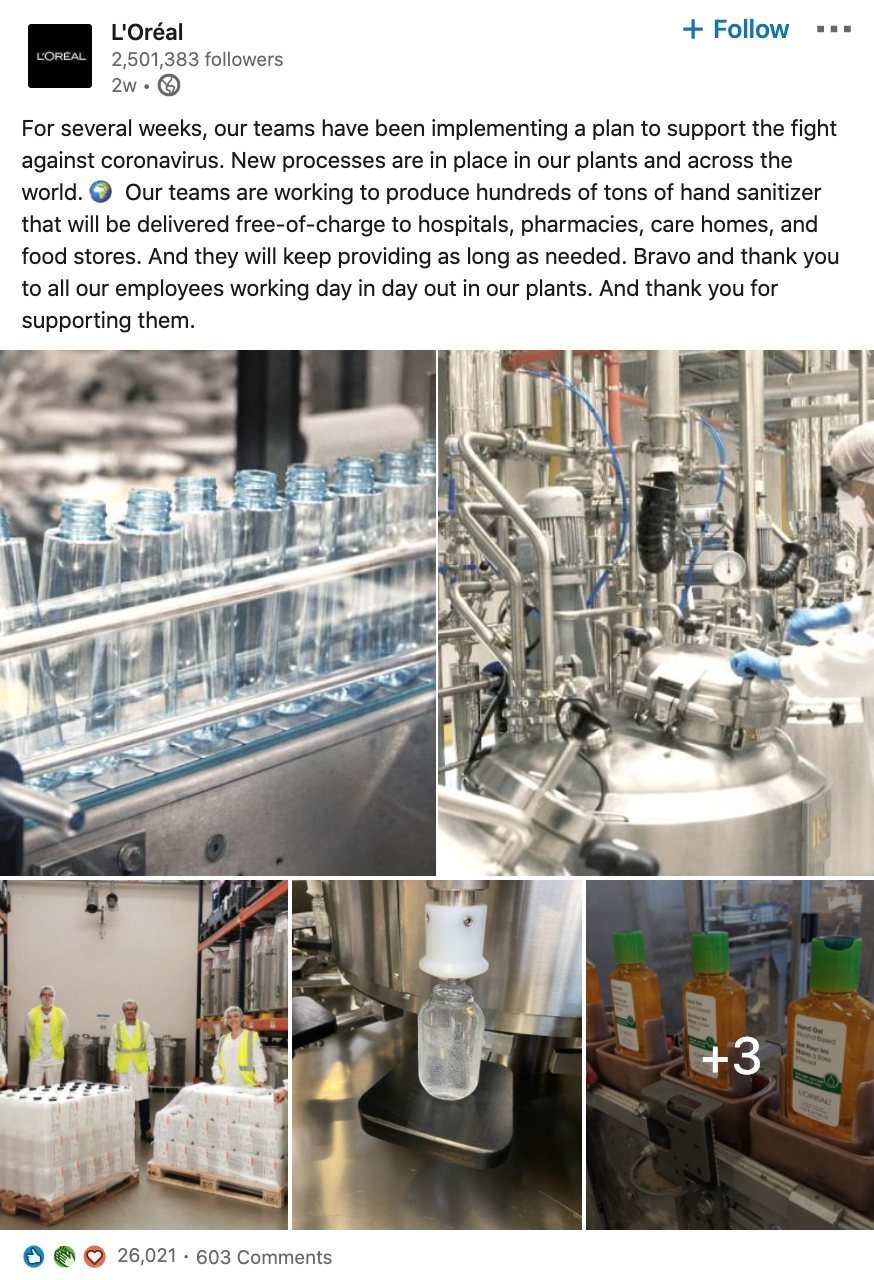 Screenshot of post from L'Oreal's company LinkedIn page:  For several weeks, our teams have been implementing a plan to support the fight against coronavirus. New processes are in place in our plants and across the world. Our teams are working to produce hundreds of tons of hand sanitizer that will be delivered free-of-charge to hospitals, pharmacies, care homes, and food stores. And they will keep providing as long as needed. Bravo and thank you to all our employees working day in day out in our plants. And thank you for supporting them.  [[includes photos of hand sanitizer being manufactored]]