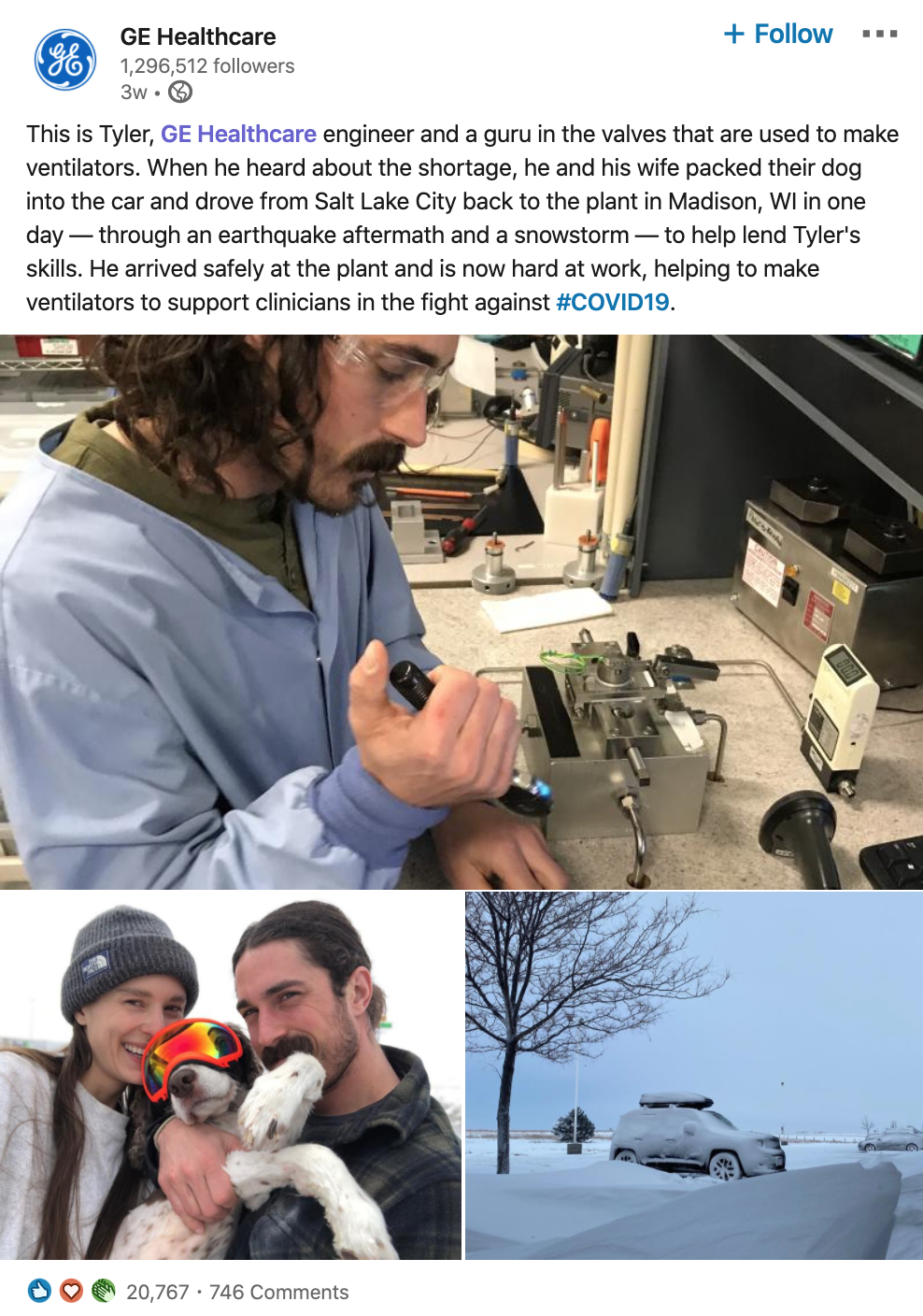 Screenshot of post from GE Healthcare's LinkedIn company page:  This is Tyler, GE Healthcare engineer and a guru in the valves that are used to make ventilators. When he heard about the shortage, he and his wife packed their dog into the car and drove from Salt Lake City back to the plant in Madison, WI in one day — through an earthquake aftermath and a snowstorm — to help lend Tyler's skills. He arrived safely at the plant and is now hard at work, helping to make ventilators to support clinicians in the fight against #COVID19.  [[includes photos of Tyler working, his car parked in the snow, and a photo of he, his wife, and their dog]]