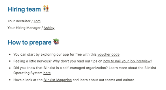 Snippet of Interview Prep/Overview sent to candidates before an interview with Blinkist:  Hiring team: Your Recruiter: Tom Your Hiring Manager: Ashley  How to prepare: — You can start by exploring our app for free with this voucher — Feeling a little nervous? Why don't you read our tips on how to nail your job interview? — Did you know that Blinkist is a self-manager organization? Learn more about the Blinkist Operating System here — Have a look at the Blinkist Magazine and learn about our teams and culture