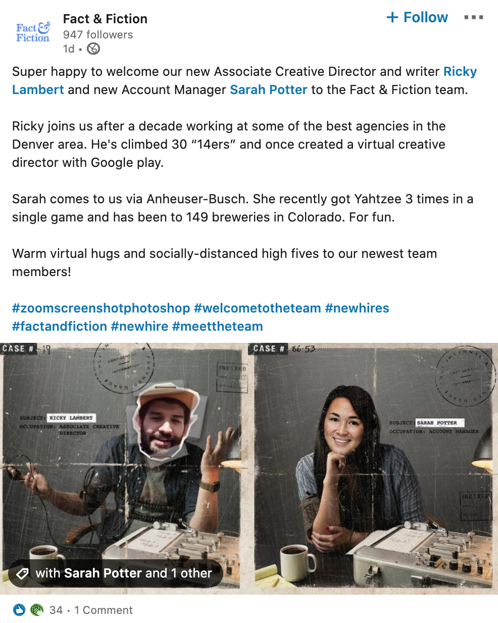 "LinkedIn post welcoming new hires to the company Fact & Fiction. Post includes a photo of new employees photoshopped into an image of someone hooked up to a lie detector test, plus the following copy:  Super happy to welcome our new Associate Creative Director and writer Ricky Lambert and new Account Manager Sarah Potter to the Fact & Fiction team.  Ricky joins us after a decade working at some of the best agencies in the Denver area. He's climbed 30 ""14ers"" and once created a virtual creative director with Google play.  Sarah comes to us via Anheuser-Busch. She recently got Yahtzee 3 times in a single game and has been to 149 breweries in Colorado. For fun.  Warm virtual hugs and socially-distanced high fives to our newest team members!  #zoomscreenshotphotoshop #welcometotheteam #newhires #factandfiction #newhire #meettheteam"