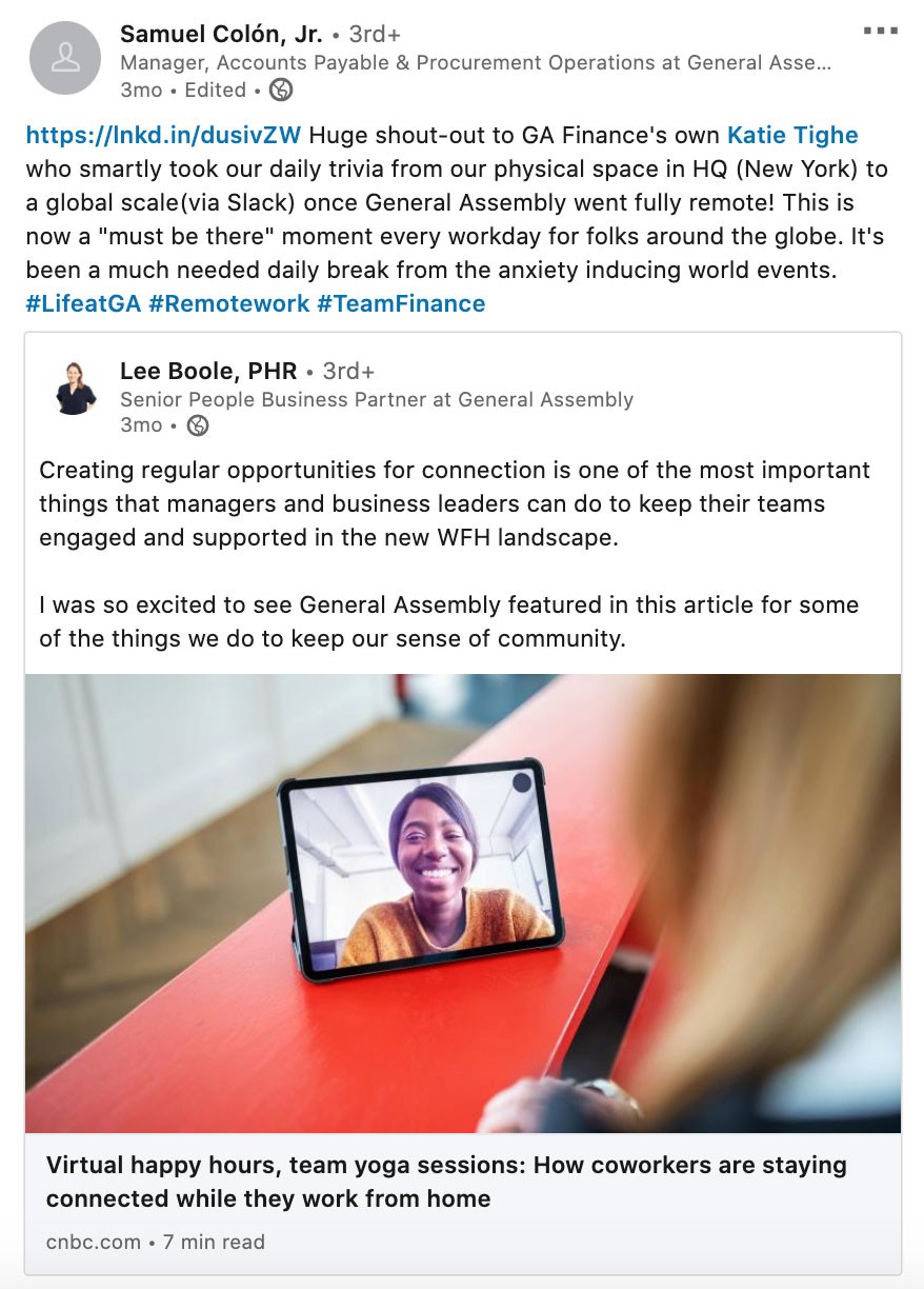 "Screenshot of LinkedIn post by Samuel Colon Jr (Manager, Accounts Payable & Procurement Operations at General Assembly):  Huge shout-out to GA Finance's own Katie Tighe who smartly took our daily trivia from our physical space in HQ (New York) to a global scale (via Slack) once General Assembly went fully remote! This is now a ""must be there"" moment every workday for folks around the globe. It's been a much needed daily break from the anxiety-inducing world events.  #LifeatGA #Remotework #TeamFinance"