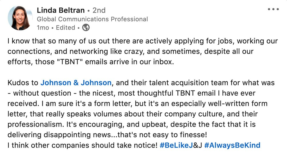 "I know that so many of us out there are actively applying for jobs, working our connections, and networking like crazy, and sometimes, despite all our efforts, those ""TBNT"" emails arrive in our inbox.  Kudos to Johnson & Johnson, and their talent acquisition team for what was - without question - the nicest, most thoughtful TBNT email I have ever received. I am sure it's a form letter, but it's an especially well-written form letter, that really speaks volumes about their company culture, and their professionalism. It's encouraging, and upbeat, despite the fact that it is delivering disappointing news...that's not easy to finesse! I think other companies should take notice! #BeLikeJ&J #AlwaysBeKind"