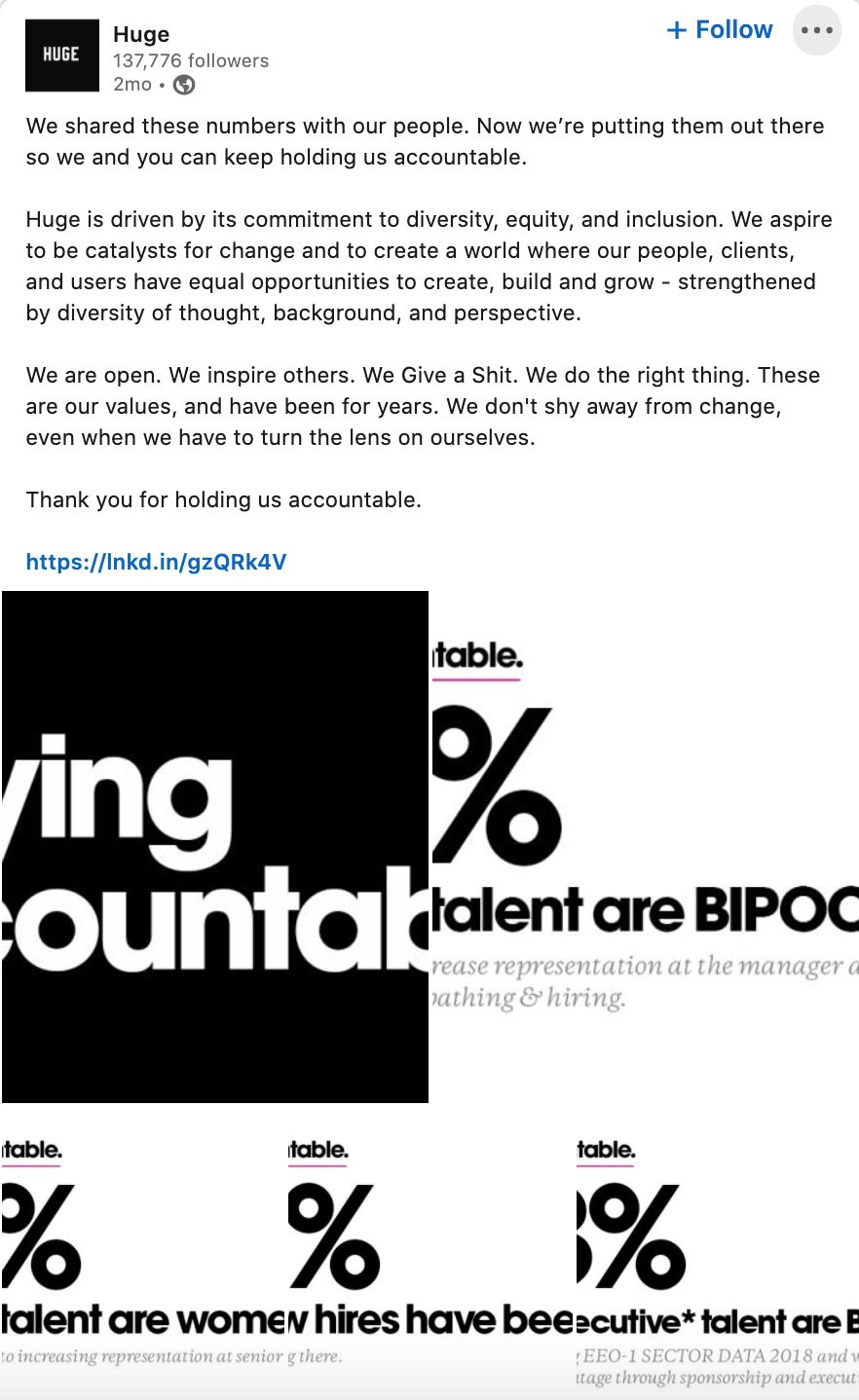 We shared these numbers with our people. Now we're putting them out there so we and you can keep holding us accountable.  Huge is driven by its commitment to diversity, equity, and inclusion. We aspire to be catalysts for change and to create a world where our people, clients, and users have equal opportunities to create, build and grow - strengthened by diversity of thought, background, and perspective.  We are open. We inspire others. We Give a Shit. We do the right thing. These are our values, and have been for years. We don't shy away from change, even when we have to turn the lens on ourselves.  Thank you for holding us accountable.