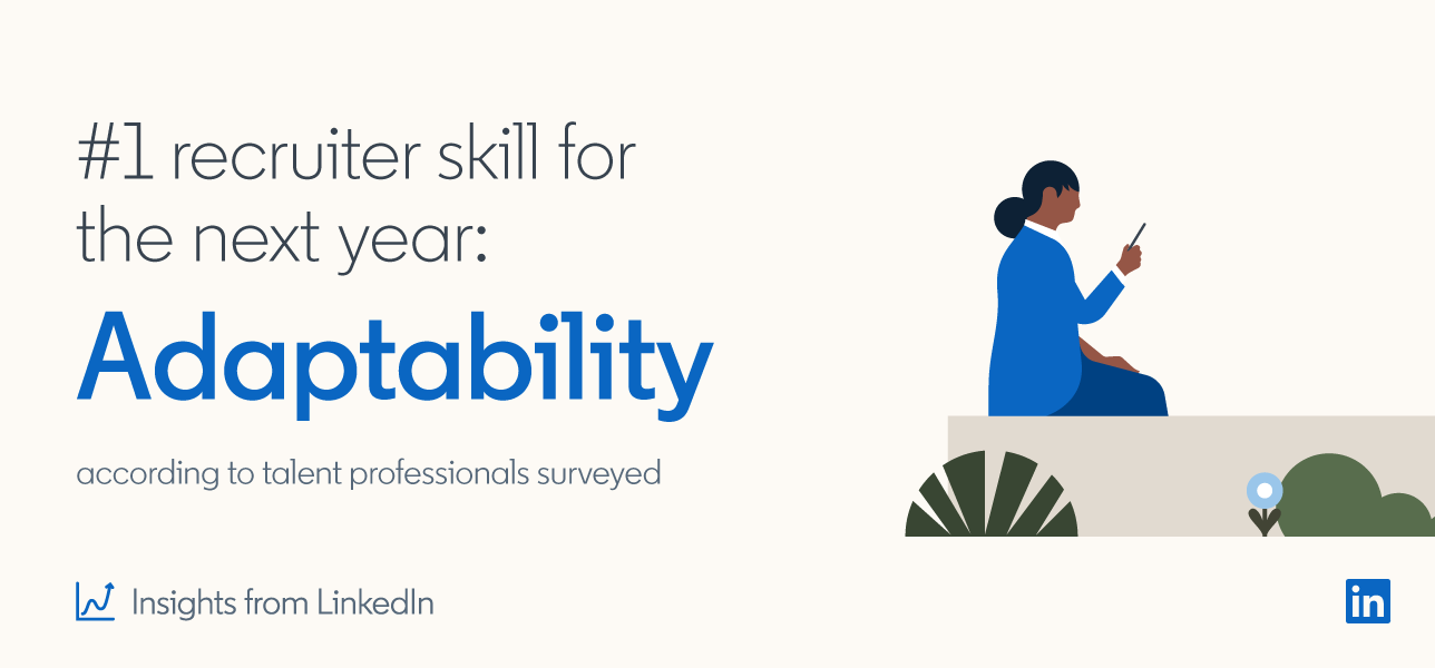 #1 recruiter skill for the next year: Adaptability according to talent professionals surveyed  *Insights from LinkedIn