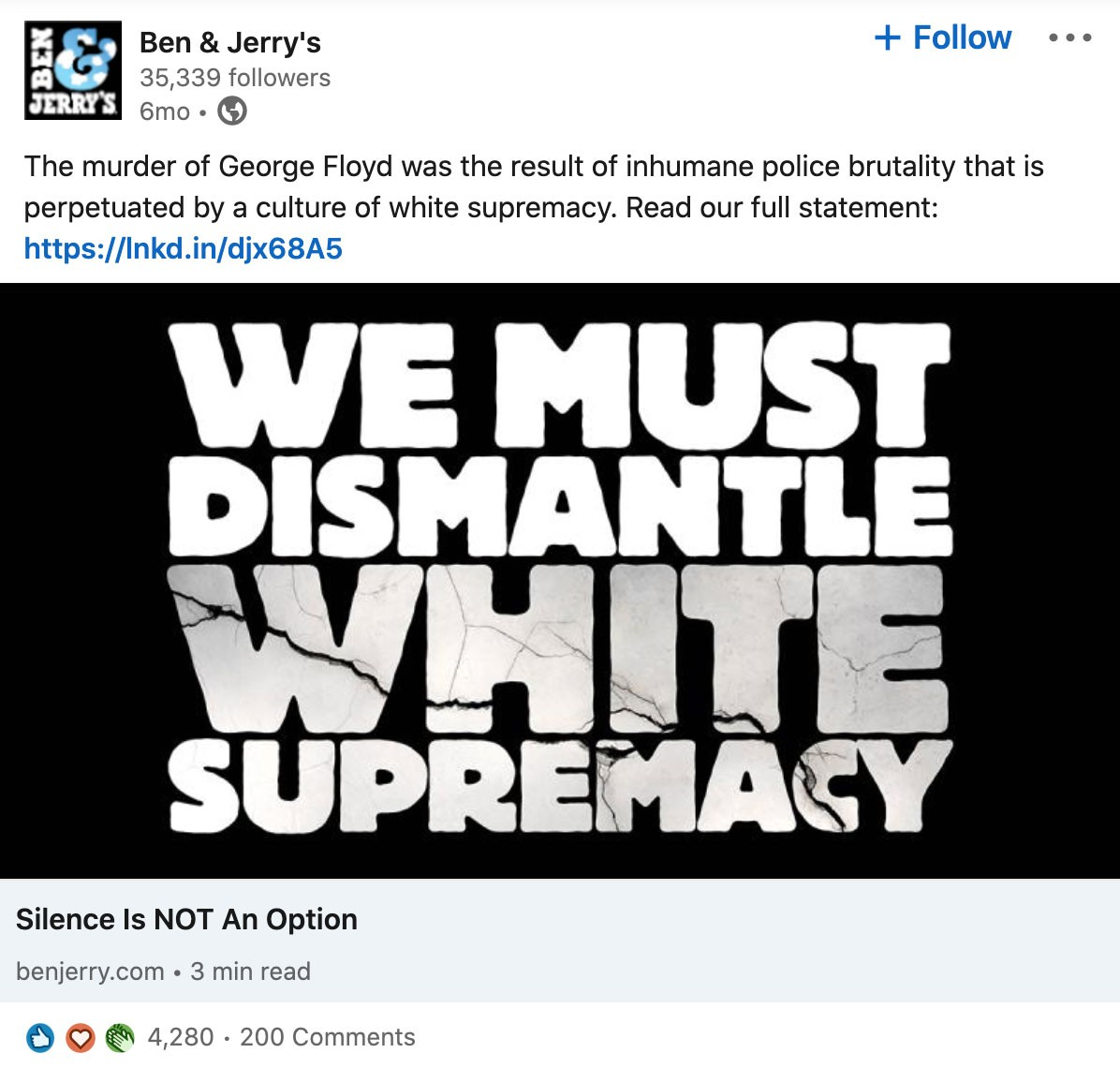 Screenshot of post from Ben & Jerry's LinkedIn Company Page:  The murder of George Floyd was the result of inhumane police brutality that is perpetuated by a culture of white supremacy. Read our full statement: https://lnkd.in/djx68A5  Includes graphic with bold lettering that says: We Must Dismantle White Supremacy - Silence Is NOT An Option  Post has 4,280 reactions and 200 comments