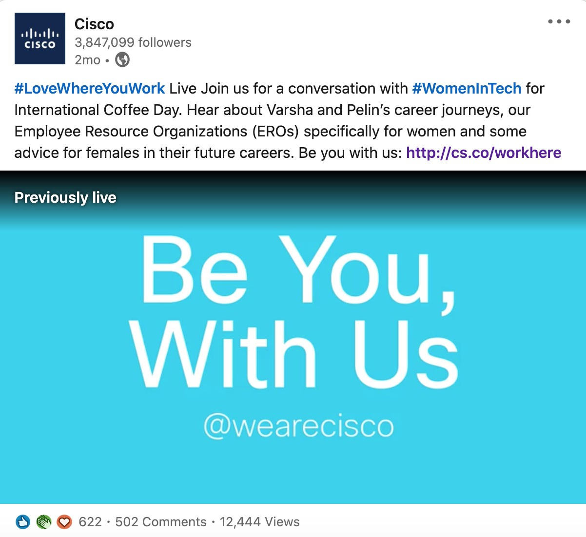 Screenshot of post from Cisco's LinkedIn Company Page promoting a LinkedIn Live event:  #LoveWhereYouWork Live Join us for a conversation with #WomenInTech for International Coffee Day. Hear about Varsha and Pelin's career journeys, our Employee Resource Organizations (EROs) specifically for women and some advice for females in their future careers. Be you with us: http://cs.co/workhere  LinkedIn Live has 622 reactions, 502 comments, and 12,444 views