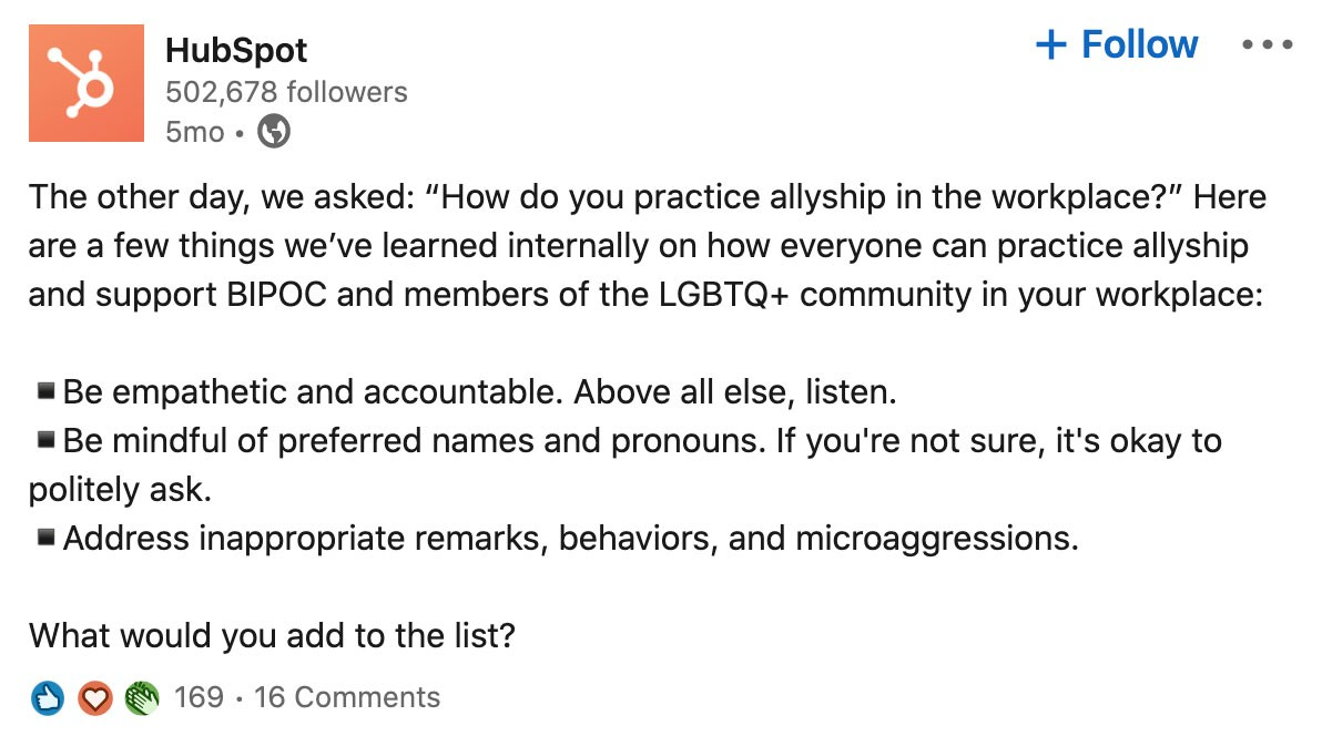 """Screenshot of post from Hubspot's LinkedIn Company Page:  The other day, we asked: """"How do you practice allyship in the workplace?"""" Here are a few things we've learned internally on how everyone can practice allyship and support BIPOC and members of the LGBTQ+ in your workplace:  — Be empathetic and accountable. Above all else, listen. — Be mindful of preferred names and pronouns. If you're not sure, it's okay to politely ask. — Address inappropriate remarks, behaviors, and microaggressions.  What would you add to the list?  Post has 169 reactions and 16 comments"""