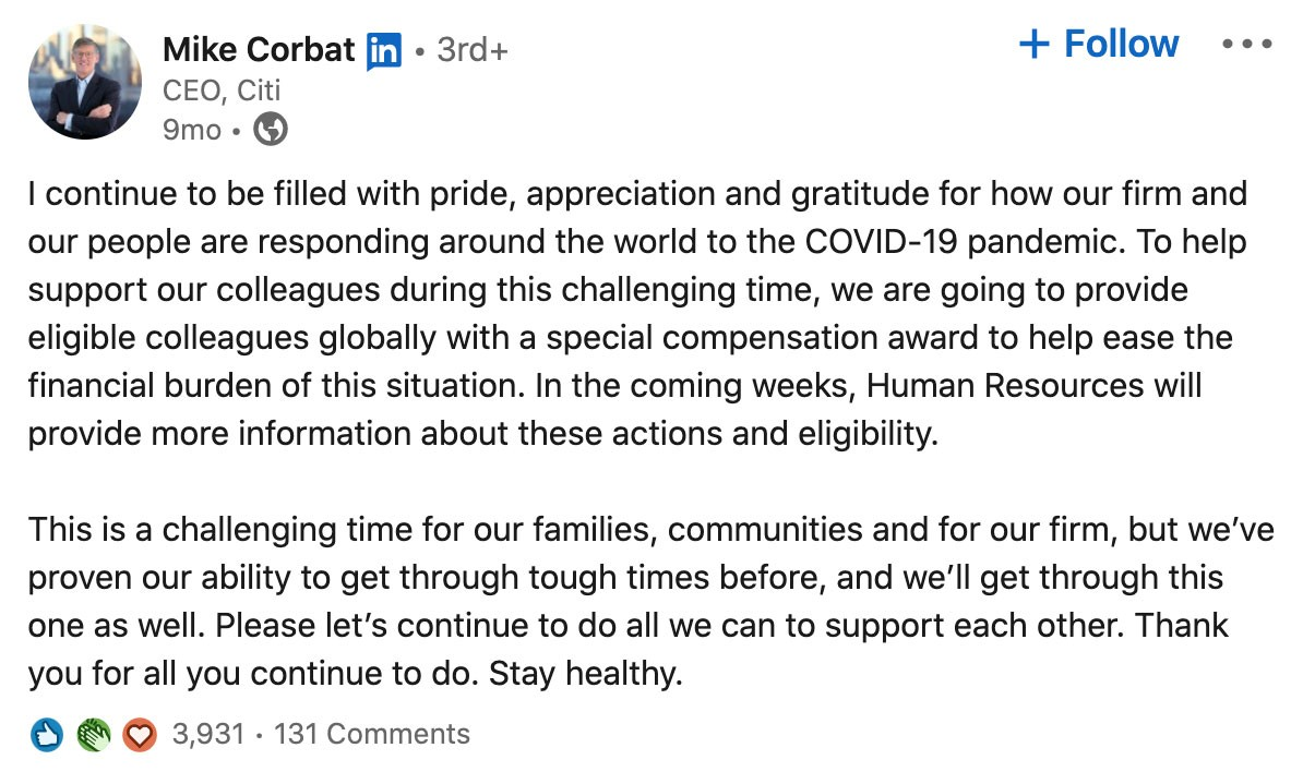 Screenshot of post from Mike Corbat's LinkedIn page (CEO at Citi):  I continue to be filled with pride, appreciate, and gratitude for how our firm and our people are responding around the world to the COVID-19 pandemic. To help support our colleagues during this challenging time, we are going to provide eligible colleagues globally with a special compensation award to help ease the financial burden of this situation. In the coming weeks, Human Resources will provide information about these actions and eligibility.  This is a challenging time for our families, communities, and for our firm, but we've proven our ability to get through tough times before, and we'll get through this one as well. Please let's continue to do all we can to support each other. Thank you for all you continue to do. Stay healthy.  Post has 3,931 reactions and 131 comments