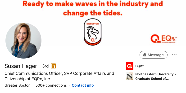 "Screenshot of LinkedIn profile banner of Susan Hager, Chief Communications Officer, SVP Corporate Affairs and Citizenship at EQRx  Banner includes ""Disruptor"" badge and this statement: ""Ready to make waves in the industry and change the tides."""