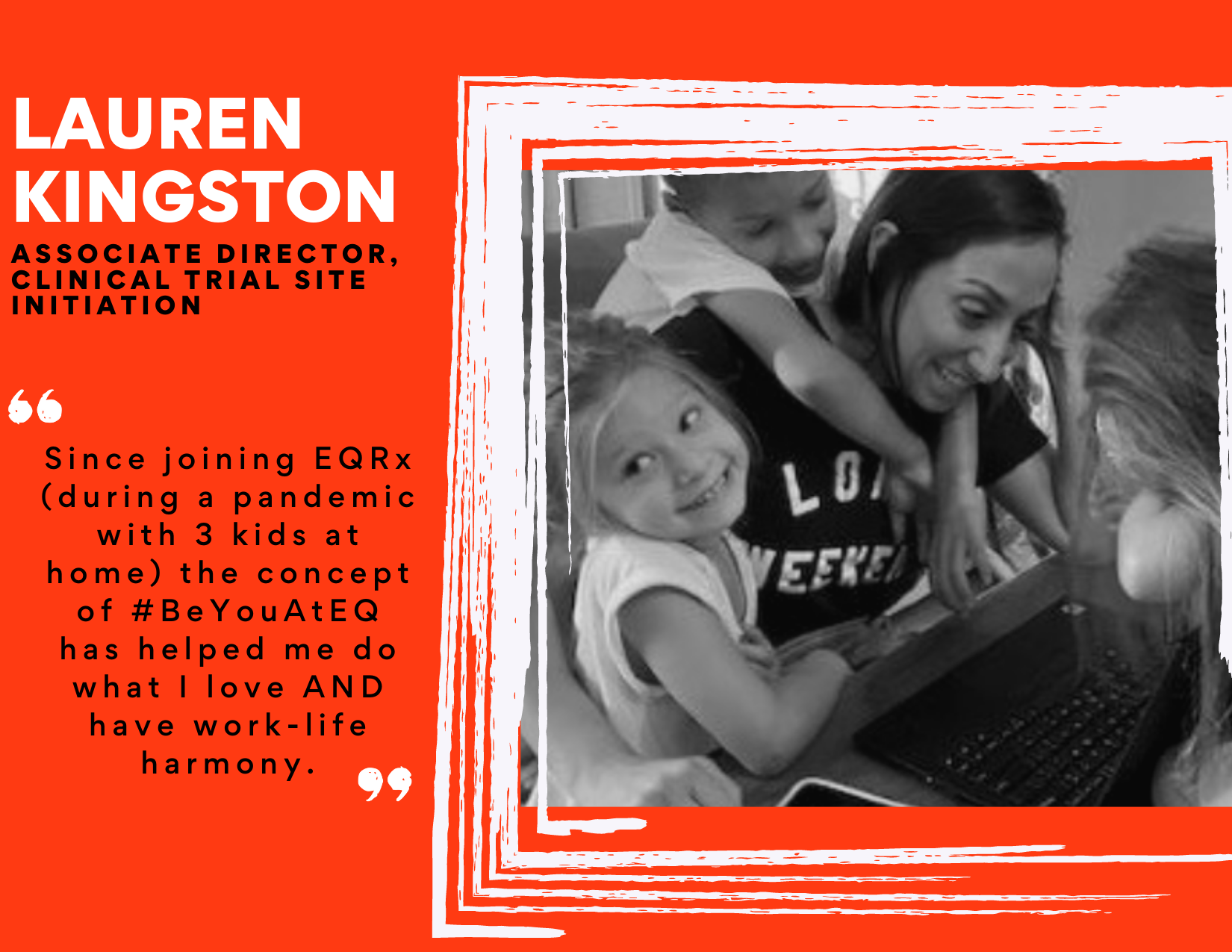 """Image of Lauren Kingston, Associate Director, Clinical Trial Site Initiation at EQRx, working on her laptop with her three kids. Quote: """"Since joining EQRx (during a pandemic with three kids at home) the concept of #BeYouAtEQ has helped me do what I love AND have work-life harmony."""""""