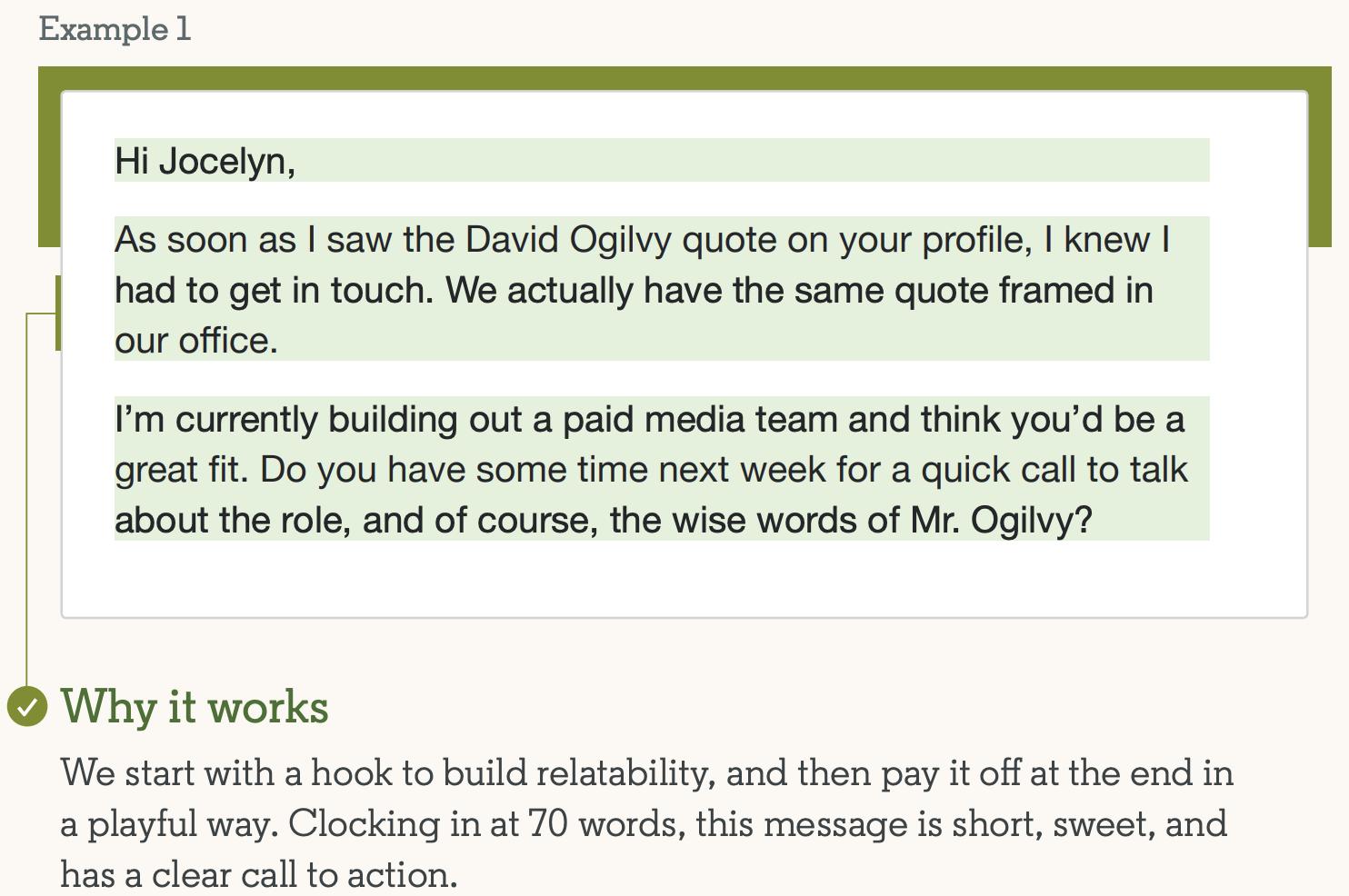 Пример №1 успешного сообщения InMail: Привет, Джоселин! Как только я увидел цитату Дэвида Огилви в вашем профиле, я понял, что должен связаться с вами.  На самом деле у нас в офисе есть такая же цитата.  В настоящее время я создаю оплачиваемую команду СМИ и думаю, что вы мне отлично подойдете.  У вас будет время на следующей неделе для быстрого звонка, чтобы поговорить о роли и, конечно же, мудрых словах мистера Огилви?  Почему это работает: мы начинаем с прикола, чтобы повысить релятивность, а затем расплачивались за это в игровой форме.  Это короткое, приятное сообщение, состоящее из 70 слов, содержит четкий призыв к действию.