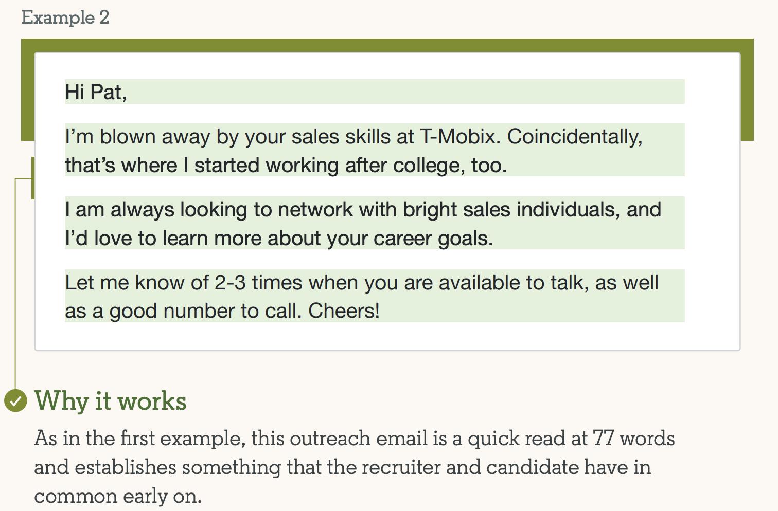 Пример №2 успешной отправки сообщений InMail: Привет, Пэт, я потрясен вашими навыками продаж в T-Mobix.  По совпадению, именно там я и начал работать после колледжа.  Я всегда ищу связи с яркими специалистами по продажам, и мне бы хотелось узнать больше о ваших карьерных целях.  Сообщите мне 2-3 раза, когда с вами можно будет поговорить, а также укажите подходящий номер для звонка.  Ваше здоровье!  Почему это работает: как и в первом примере, это информационное письмо представляет собой быстрое прочтение, состоящее из 77 слов, и выявляет нечто общее между рекрутером и кандидатом на раннем этапе.