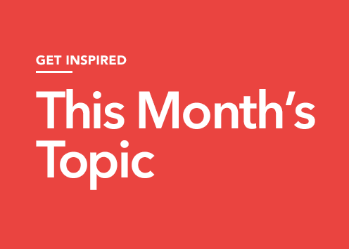 Get inspired. This month's topic.